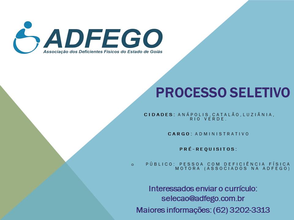 CIDADES: ANÁPOLIS,CATALÃO,LUZIÂNIA,     RIO VERDE.  Cargo: Administrativo  PRÉ-REQUISITOS:  Público: Pessoa Com Deficiência Física Motora (Associados na Adfego)